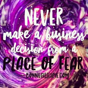 Never make a business decision from a place of fear!
